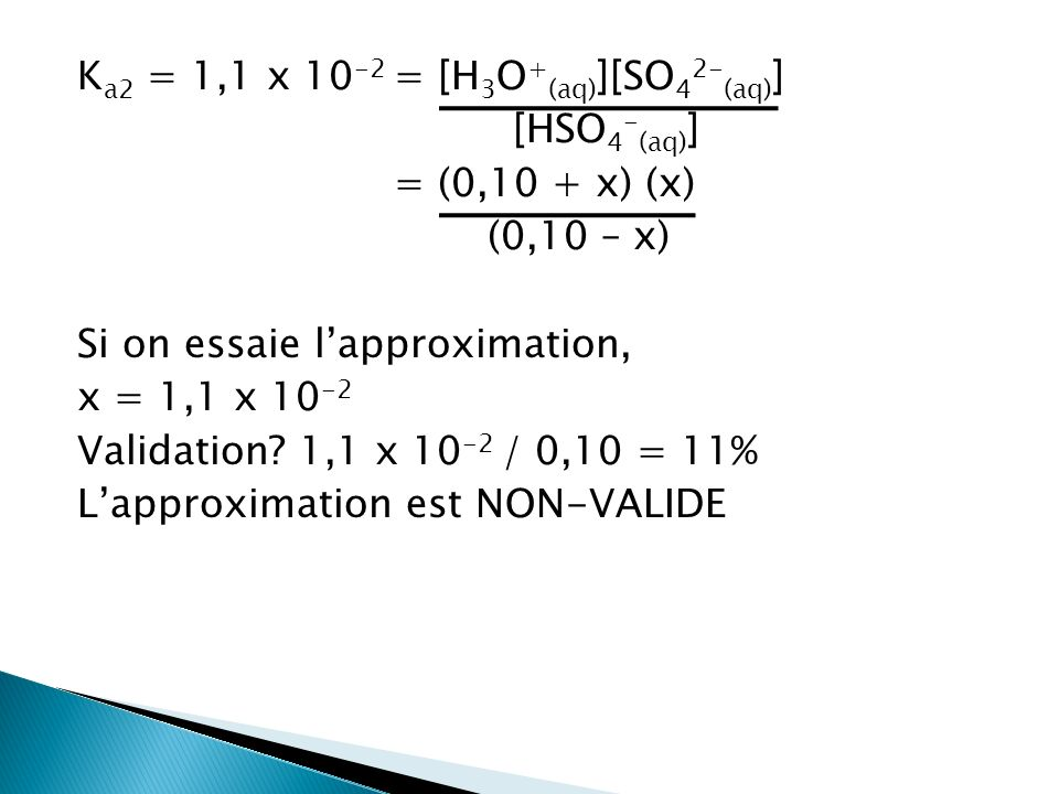 K a2 = 1,1 x 10 -2 = [H 3 O + (aq) ][SO 4 2- (aq) ] [HSO 4 - (aq) ] = (0,10 + x) (x) (0,10 – x) Si on essaie lapproximation, x = 1,1 x 10 -2 Validatio