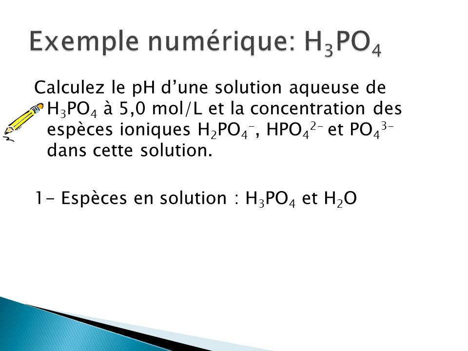 Calculez le pH dune solution aqueuse de H 3 PO 4 à 5,0 mol/L et la concentration des espèces ioniques H 2 PO 4 -, HPO 4 2- et PO 4 3- dans cette solut