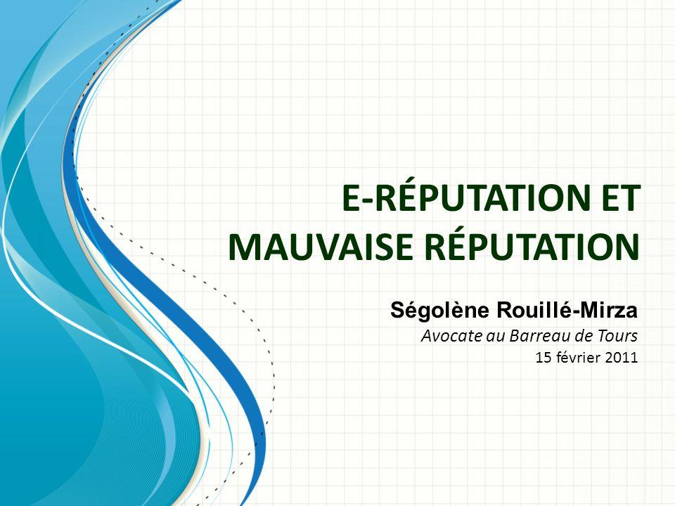 E-RÉPUTATION ET MAUVAISE RÉPUTATION Ségolène Rouillé-Mirza Avocate au Barreau de Tours 15 février 2011