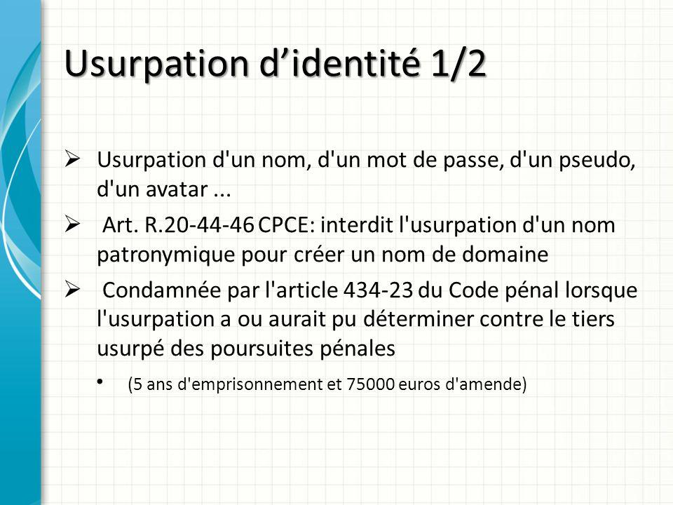 Usurpation didentité 1/2 Usurpation d'un nom, d'un mot de passe, d'un pseudo, d'un avatar... Art. R.20-44-46 CPCE: interdit l'usurpation d'un nom patr