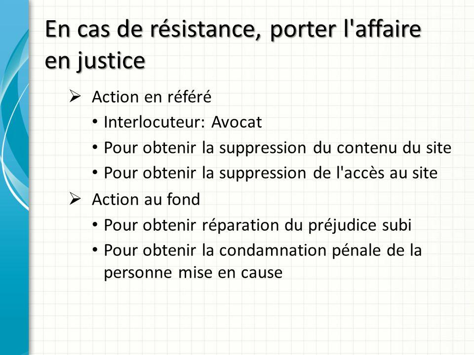 En cas de résistance, porter l'affaire en justice Action en référé Interlocuteur: Avocat Pour obtenir la suppression du contenu du site Pour obtenir l