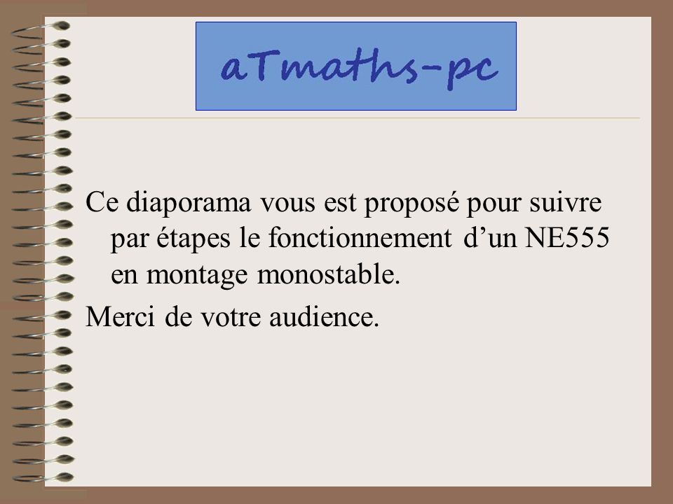 Ce diaporama vous est proposé pour suivre par étapes le fonctionnement dun NE555 en montage monostable. Merci de votre audience.