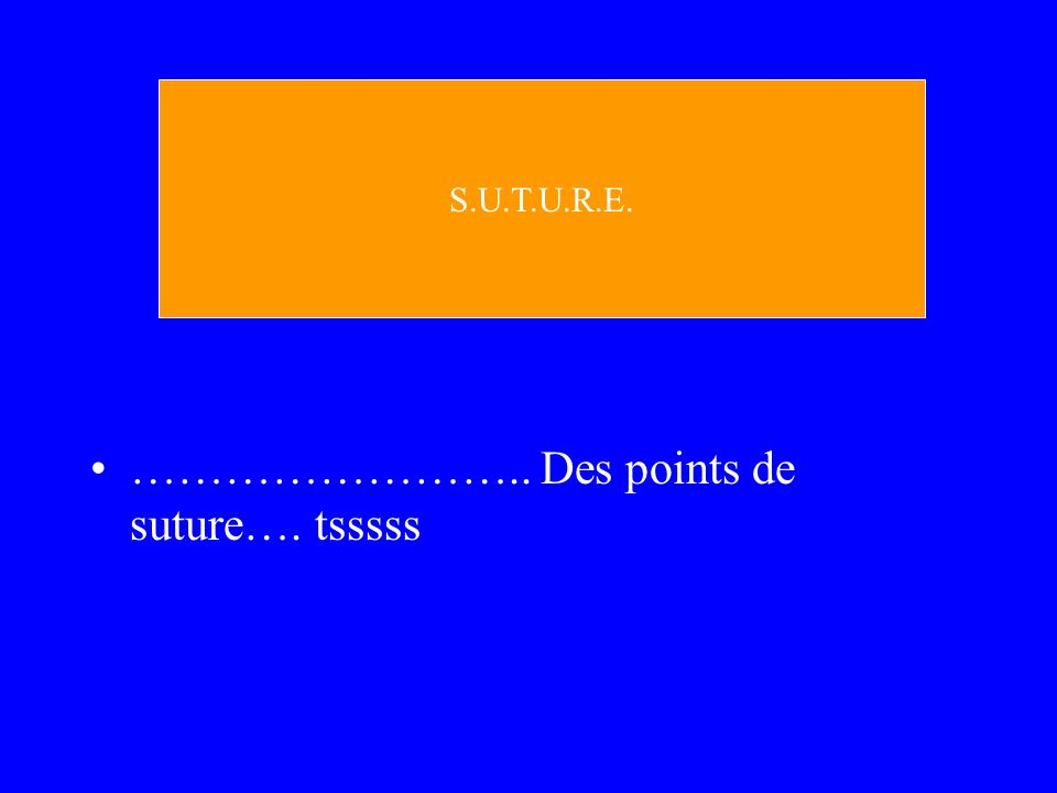 …………………….. Des points de suture…. tsssss S.U.T.U.R.E.