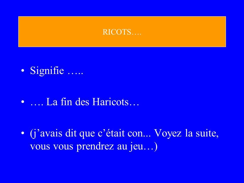 Signifie ….. …. La fin des Haricots… (javais dit que cétait con... Voyez la suite, vous vous prendrez au jeu…) RICOTS….