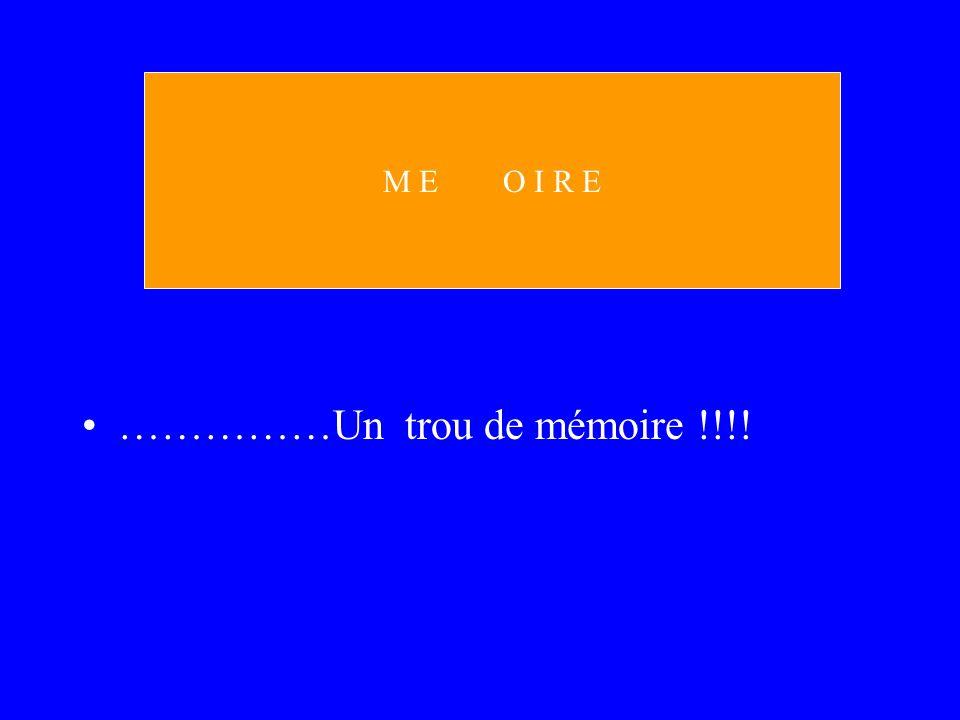 ……………Un trou de mémoire !!!! M E O I R E