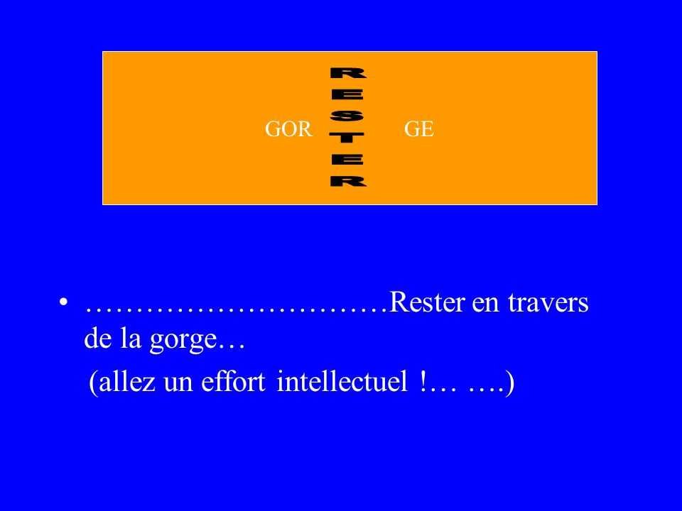 …………………………Rester en travers de la gorge… (allez un effort intellectuel !… ….) GOR GE