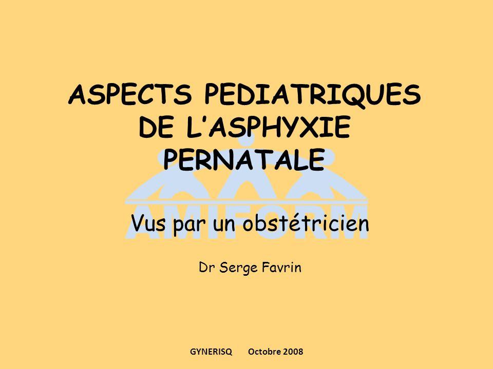 ASPECTS PEDIATRIQUES DE LASPHYXIE PERNATALE Vus par un obstétricien Dr Serge Favrin GYNERISQ Octobre 2008
