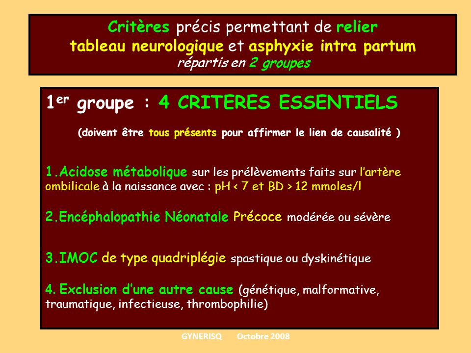 Critères précis permettant de relier tableau neurologique et asphyxie intra partum répartis en 2 groupes 1 er groupe : 4 CRITERES ESSENTIELS (doivent