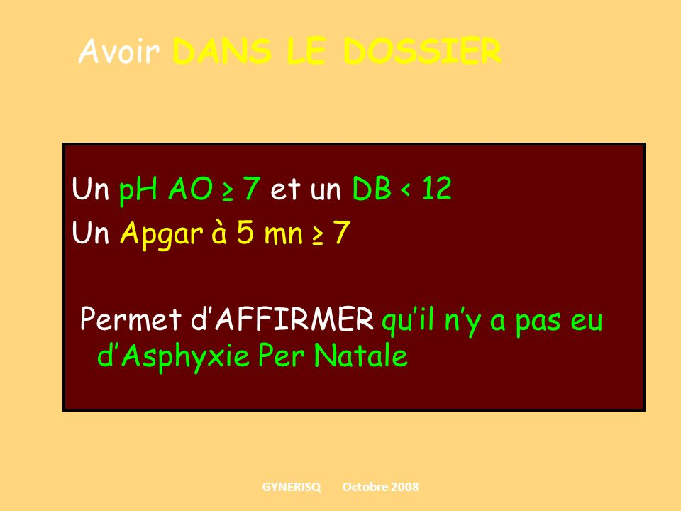 Un pH AO 7 et un DB < 12 Un Apgar à 5 mn 7 Permet dAFFIRMER quil ny a pas eu dAsphyxie Per Natale Avoir DANS LE DOSSIER GYNERISQ Octobre 2008