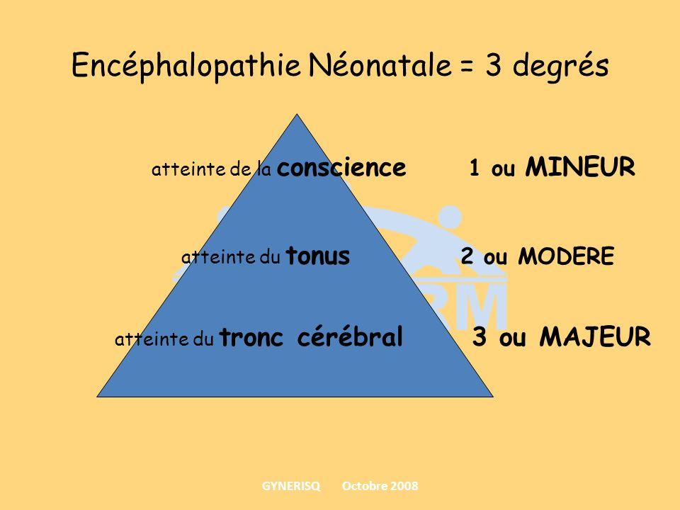 Encéphalopathie Néonatale = 3 degrés atteinte de la conscience 1 ou MINEUR atteinte du tonus 2 ou MODERE atteinte du tronc cérébral 3 ou MAJEUR GYNERI