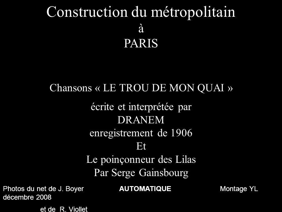 Construction du métropolitain à PARIS Chansons « LE TROU DE MON QUAI » écrite et interprétée par DRANEM enregistrement de 1906 Et Le poinçonneur des Lilas Par Serge Gainsbourg Photos du net de J.