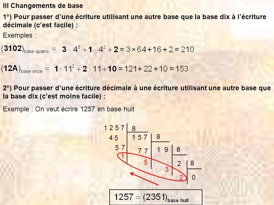 III Changements de base 1°) Pour passer dune écriture utilisant une autre base que la base dix à lécriture décimale (cest facile) : Exemples : 2°) Pou