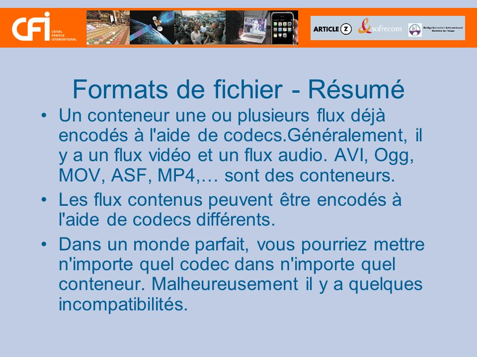 Formats de fichier - Résumé Un conteneur une ou plusieurs flux déjà encodés à l'aide de codecs.Généralement, il y a un flux vidéo et un flux audio. AV
