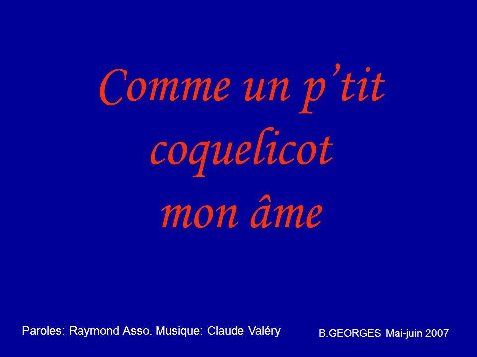 Comme un ptit coquelicot mon âme B.GEORGES Mai-juin 2007 Paroles: Raymond Asso.