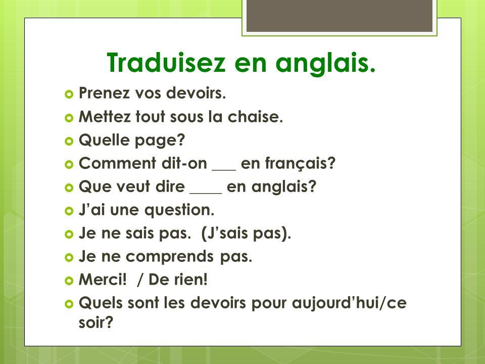 Traduisez en anglais. Prenez vos devoirs. Mettez tout sous la chaise. Quelle page? Comment dit-on ___ en français? Que veut dire ____ en anglais? Jai