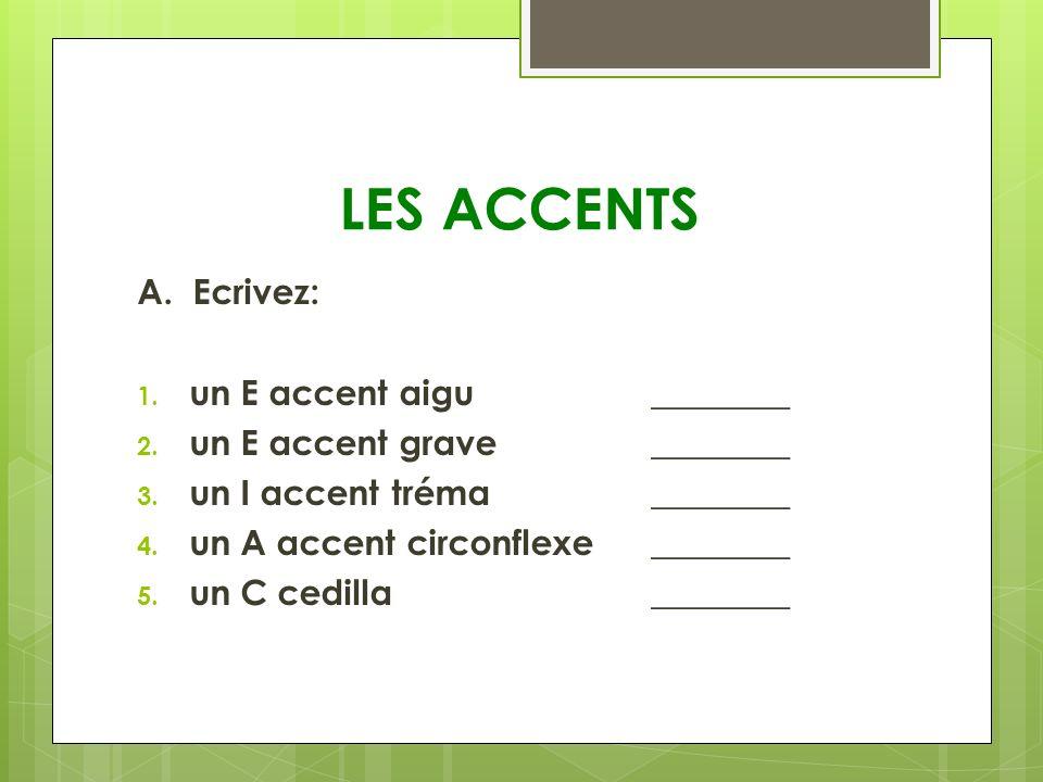 LES ACCENTS A. Ecrivez: 1. un E accent aigu ________ 2. un E accent grave ________ 3. un I accent tréma________ 4. un A accent circonflexe________ 5.