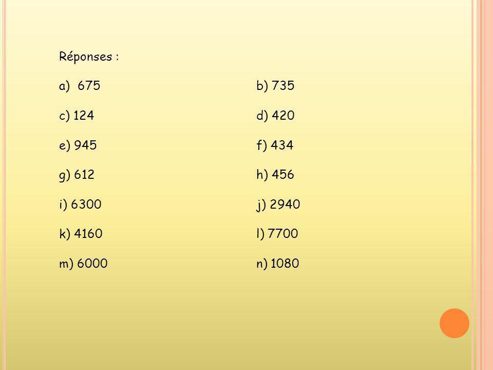 Réponses : a)675b) 735 c) 124d) 420 e) 945f) 434 g) 612h) 456 i) 6300j) 2940 k) 4160l) 7700 m) 6000n) 1080