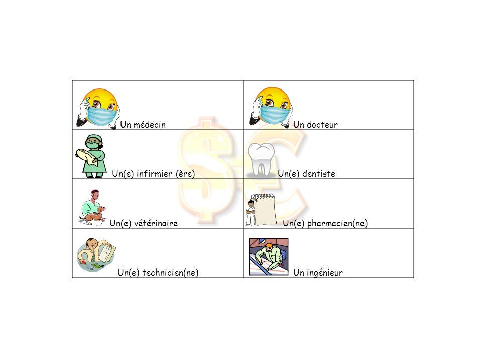 Un médecin Un docteur Un(e) infirmier (ère) Un(e) dentiste Un(e) vétérinaire Un(e) pharmacien(ne) Un(e) technicien(ne) Un ingénieur