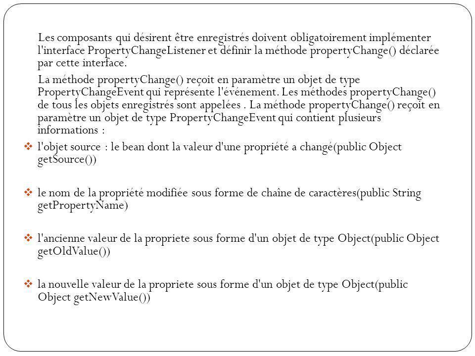 Les composants qui désirent être enregistrés doivent obligatoirement implémenter l'interface PropertyChangeListener et définir la méthode propertyChan