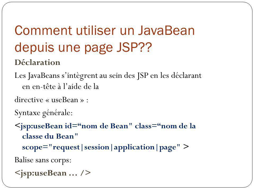 Comment utiliser un JavaBean depuis une page JSP?? Déclaration Les JavaBeans sintègrent au sein des JSP en les déclarant en en-tête à laide de la dire