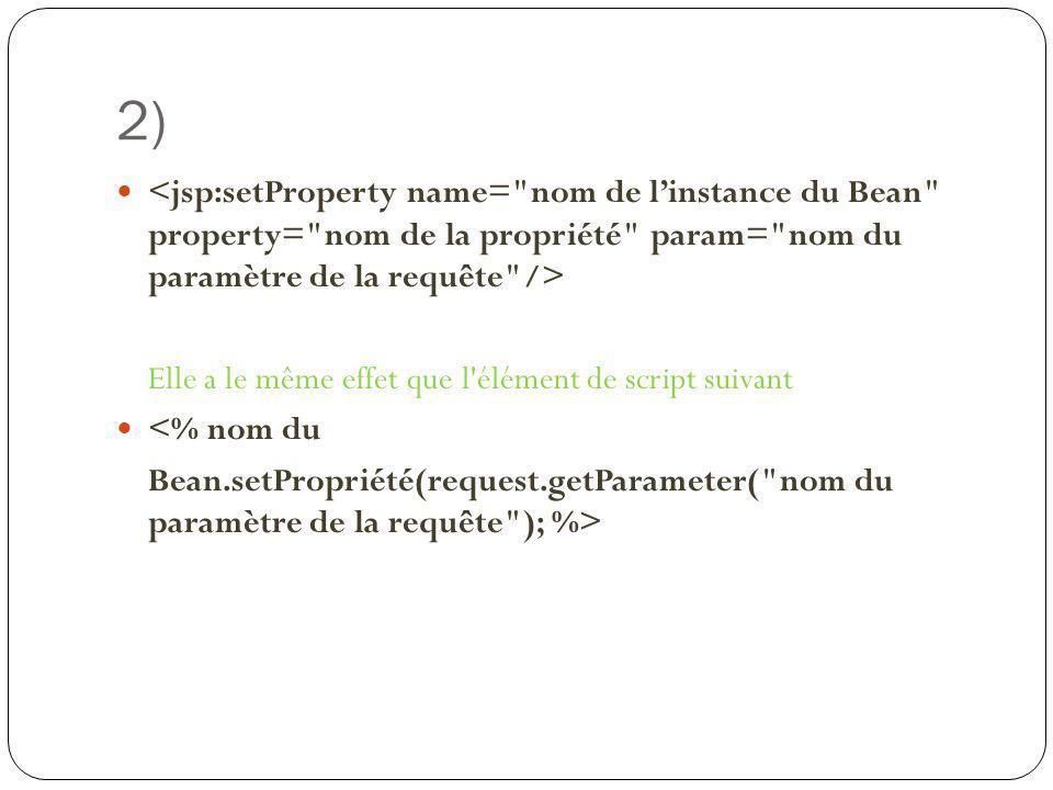 2) Elle a le même effet que l'élément de script suivant <% nom du Bean.setPropriété(request.getParameter(