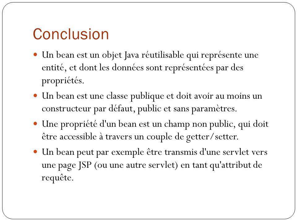 Conclusion Un bean est un objet Java réutilisable qui représente une entité, et dont les données sont représentées par des propriétés. Un bean est une