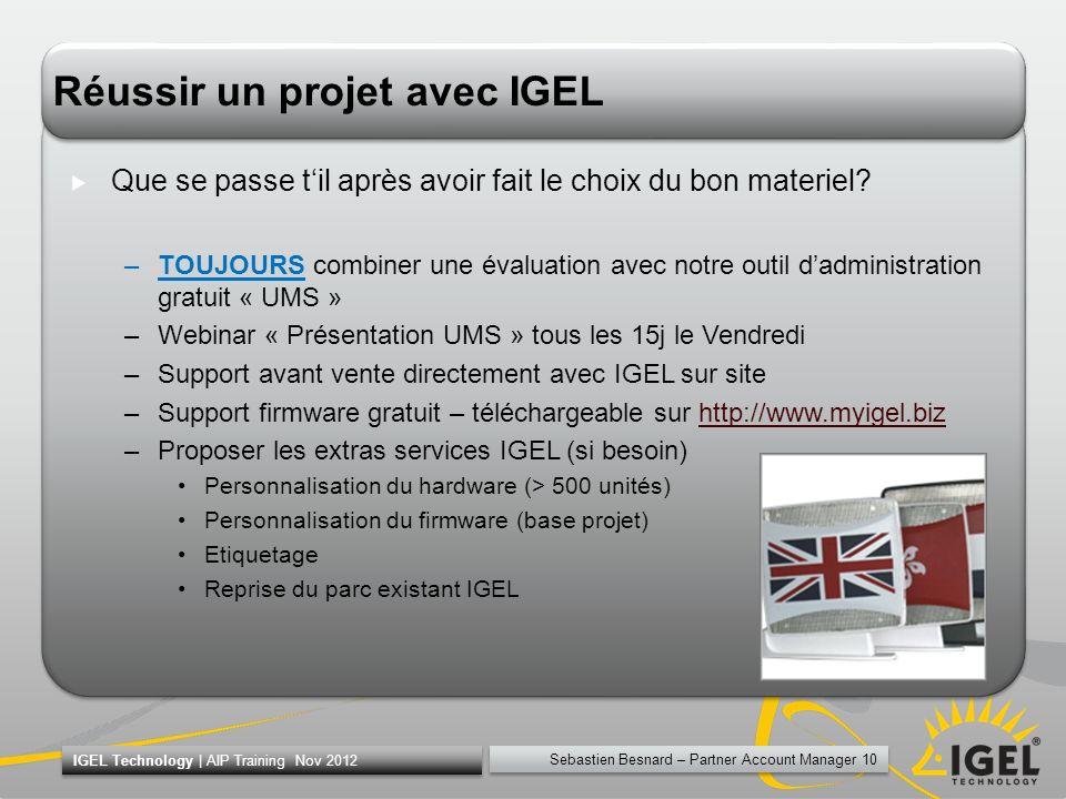 Sebastien Besnard – Partner Account Manager 10 IGEL Technology | AIP Training Nov 2012 Réussir un projet avec IGEL Que se passe til après avoir fait l