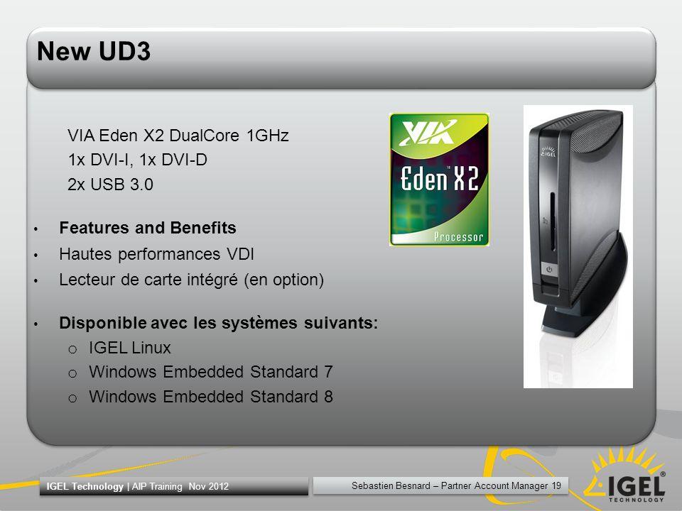 Sebastien Besnard – Partner Account Manager 19 IGEL Technology | AIP Training Nov 2012 New UD3 VIA Eden X2 DualCore 1GHz 1x DVI-I, 1x DVI-D 2x USB 3.0