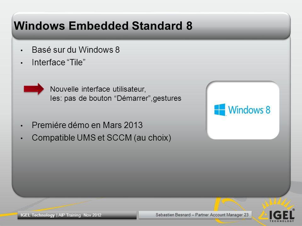 Sebastien Besnard – Partner Account Manager 23 IGEL Technology | AIP Training Nov 2012 Windows Embedded Standard 8 Basé sur du Windows 8 Interface Til