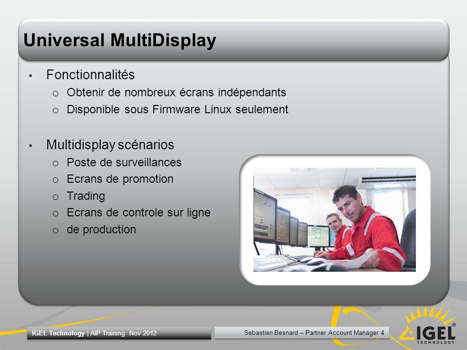 Sebastien Besnard – Partner Account Manager 5 IGEL Technology   AIP Training Nov 2012 IGEL Universal MultiDisplay La solution multi-écrans patenté pour plus de 2 écrans –UD5-x30 = Master –UD2/3/5 = Slave –Maximum 8 écrans (1 Master + 3 Satellites)