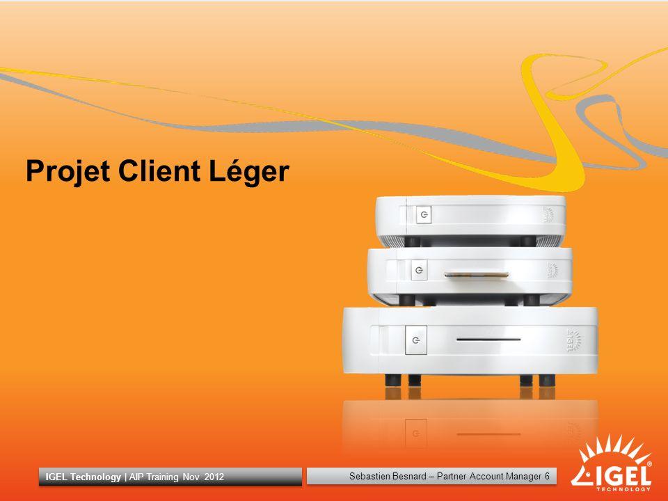 Sebastien Besnard – Partner Account Manager 6 IGEL Technology | AIP Training Nov 2012 6 Projet Client Léger Sebastien Besnard – Partner Account Manage