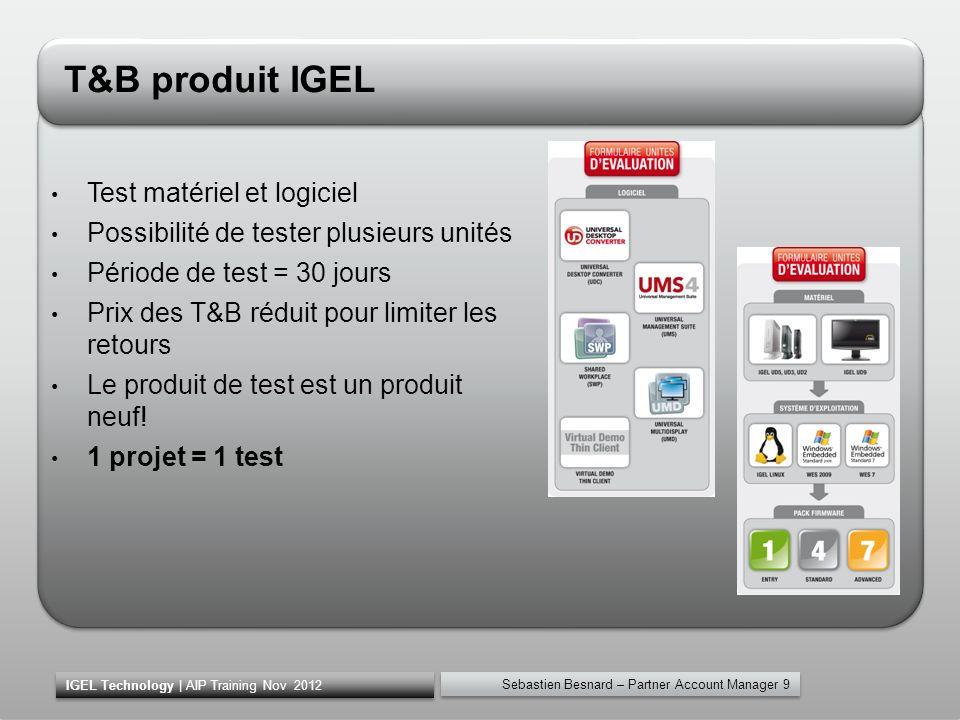 T&B produit IGEL Test matériel et logiciel Possibilité de tester plusieurs unités Période de test = 30 jours Prix des T&B réduit pour limiter les reto