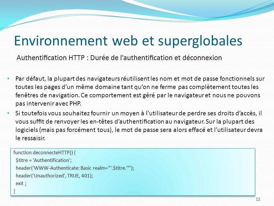 Authentication HTTP : Durée de lauthentication et déconnexion Environnement web et superglobales 12 Par défaut, la plupart des navigateurs réutilisent les nom et mot de passe fonctionnels sur toutes les pages dun même domaine tant quon ne ferme pas complètement toutes les fenêtres de navigation.