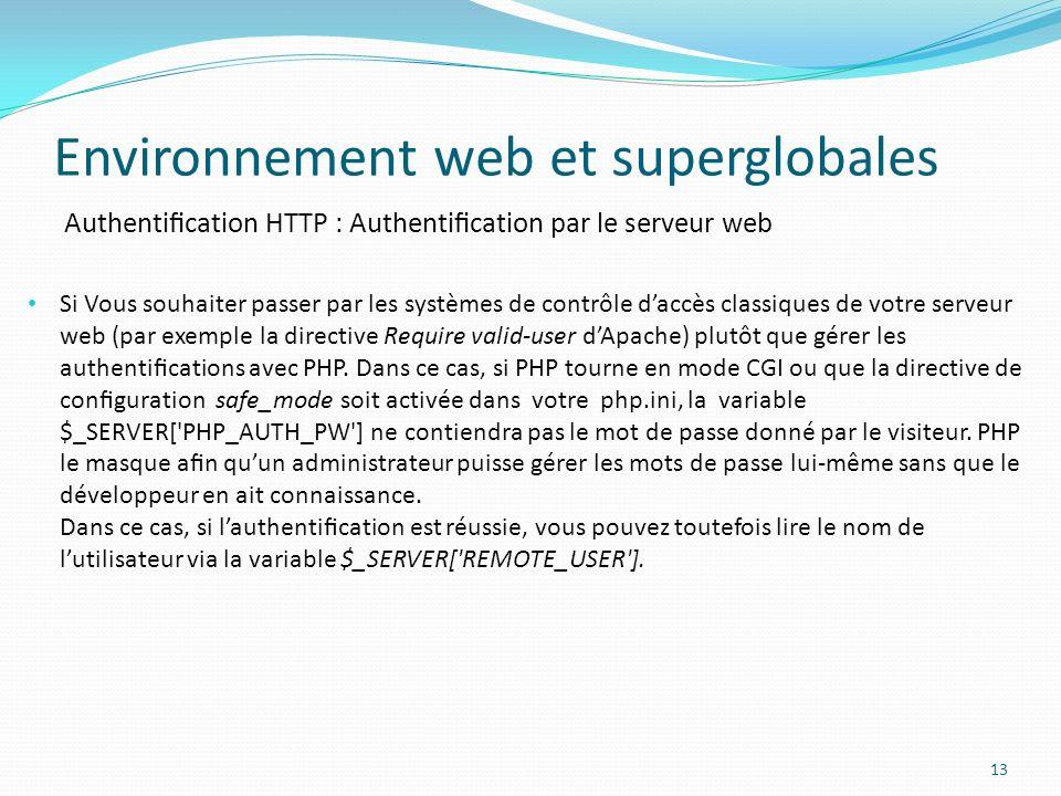 Authentication HTTP : Authentication par le serveur web Environnement web et superglobales 13 Si Vous souhaiter passer par les systèmes de contrôle daccès classiques de votre serveur web (par exemple la directive Require valid-user dApache) plutôt que gérer les authentications avec PHP.