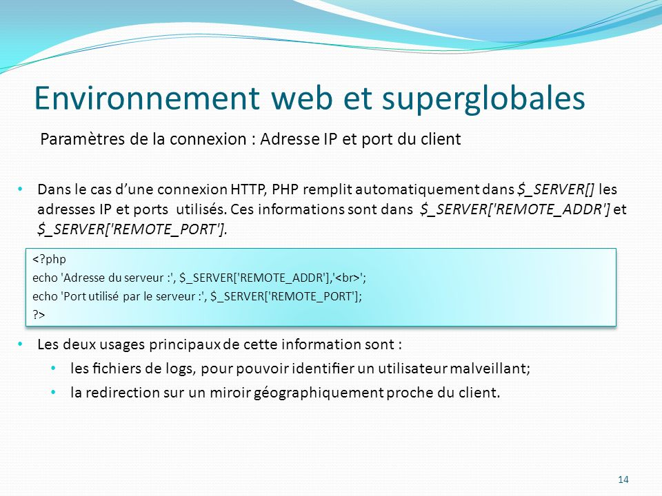 Paramètres de la connexion : Adresse IP et port du client Environnement web et superglobales 14 Dans le cas dune connexion HTTP, PHP remplit automatiquement dans $_SERVER[] les adresses IP et ports utilisés.