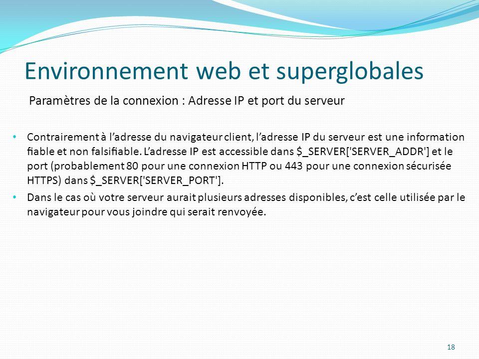 Paramètres de la connexion : Adresse IP et port du serveur Environnement web et superglobales 18 Contrairement à ladresse du navigateur client, ladresse IP du serveur est une information able et non falsiable.