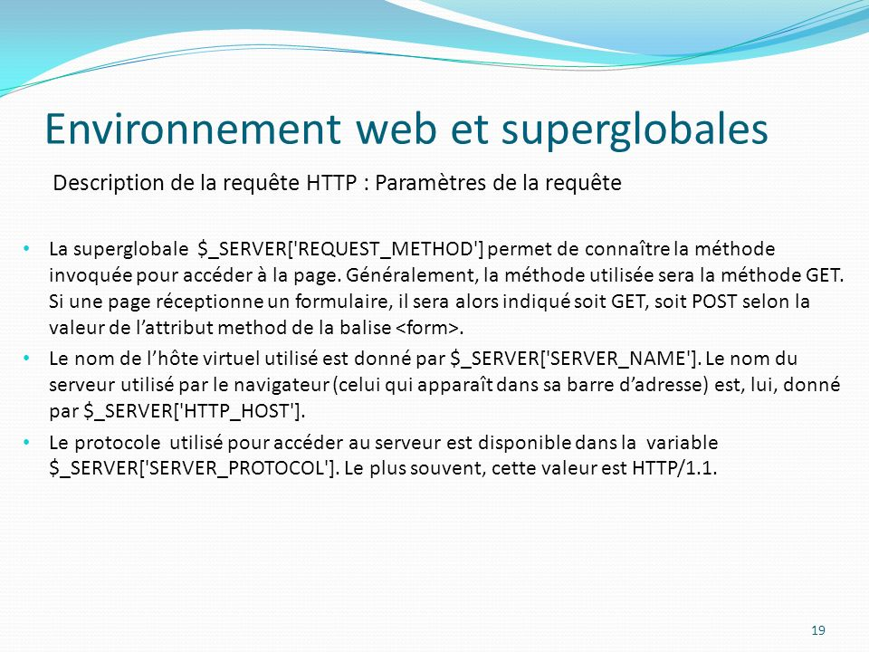 Description de la requête HTTP : Paramètres de la requête Environnement web et superglobales 19 La superglobale $_SERVER[ REQUEST_METHOD ] permet de connaître la méthode invoquée pour accéder à la page.