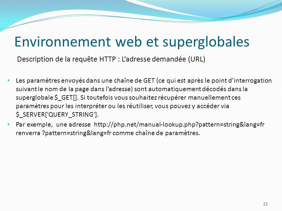 Description de la requête HTTP : Ladresse demandée (URL) Environnement web et superglobales 21 Les paramètres envoyés dans une chaîne de GET (ce qui est après le point dinterrogation suivant le nom de la page dans ladresse) sont automatiquement décodés dans la superglobale $_GET[].