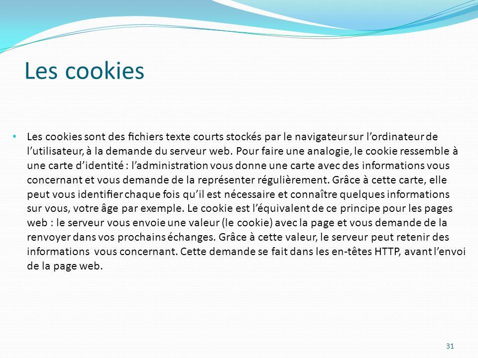 Les cookies 31 Les cookies sont des chiers texte courts stockés par le navigateur sur lordinateur de lutilisateur, à la demande du serveur web.
