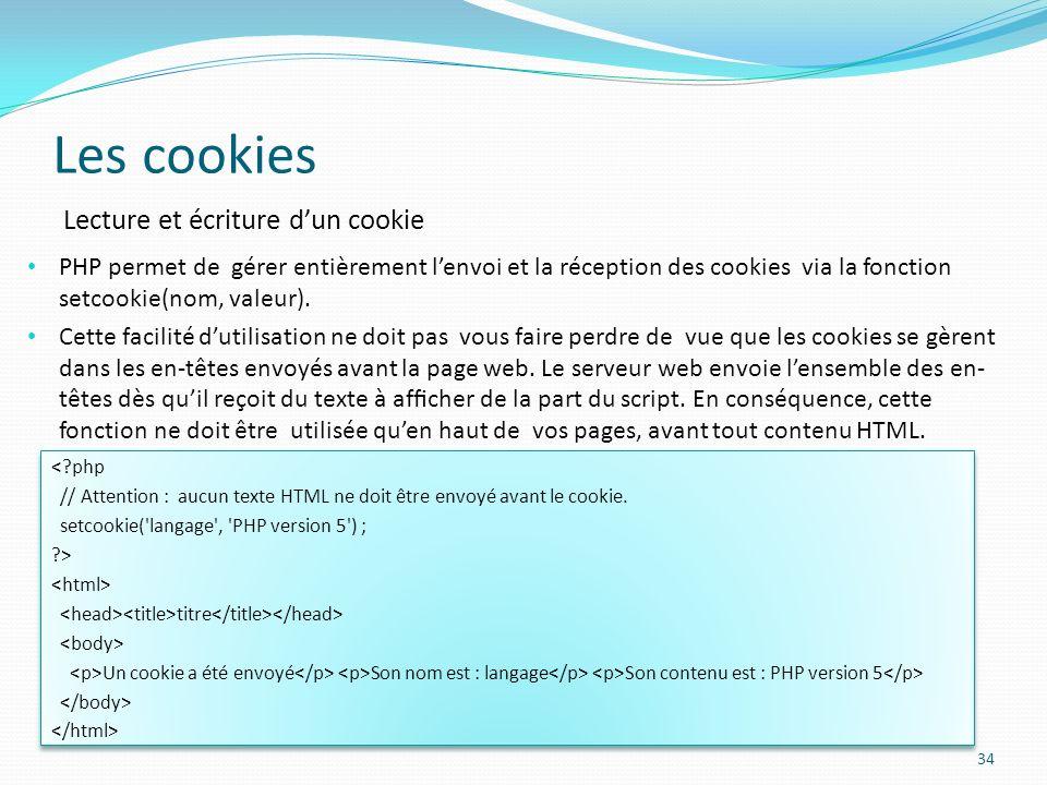 Les cookies 34 PHP permet de gérer entièrement lenvoi et la réception des cookies via la fonction setcookie(nom, valeur).
