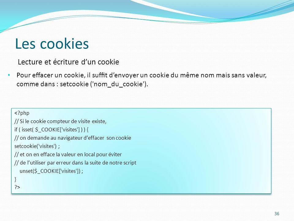 Les cookies 36 Pour effacer un cookie, il suft denvoyer un cookie du même nom mais sans valeur, comme dans : setcookie ( nom_du_cookie ).