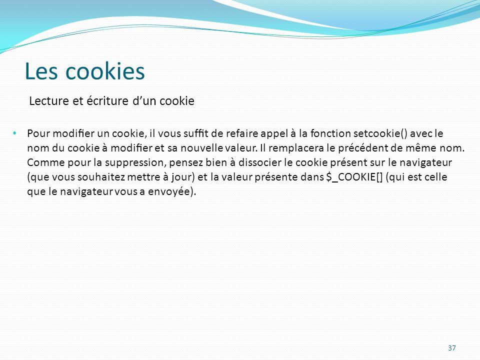 Les cookies 37 Pour modier un cookie, il vous suft de refaire appel à la fonction setcookie() avec le nom du cookie à modier et sa nouvelle valeur.