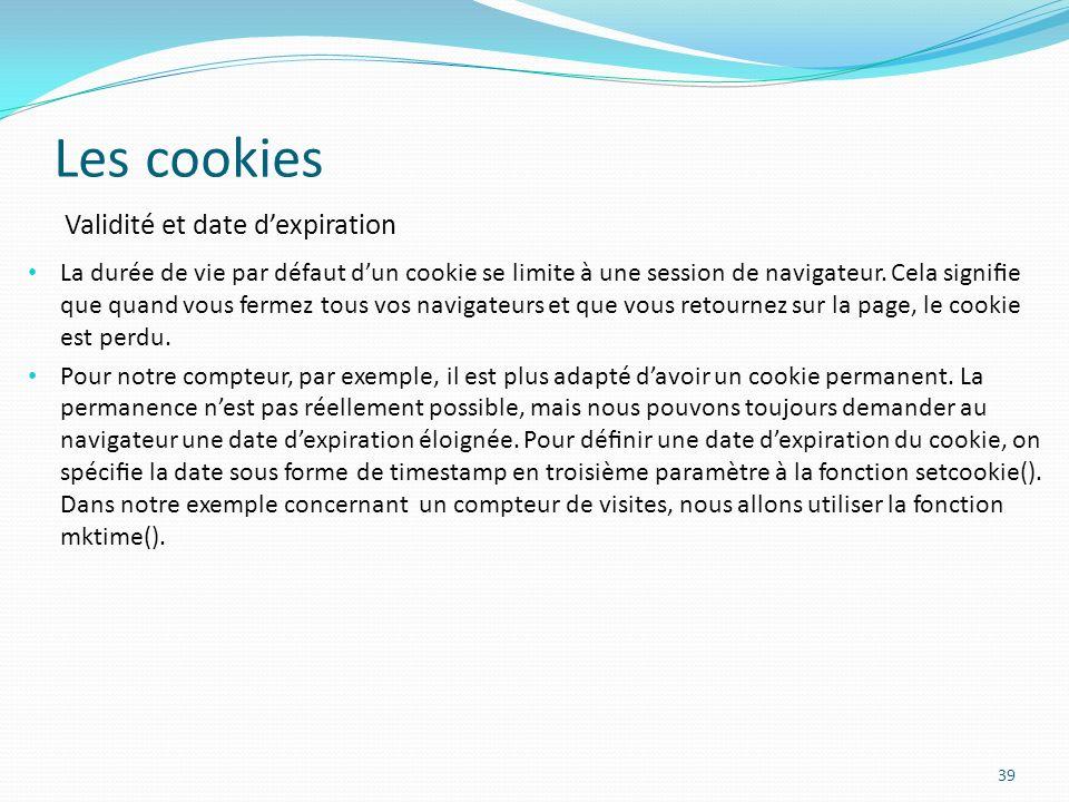 Les cookies 39 La durée de vie par défaut dun cookie se limite à une session de navigateur.
