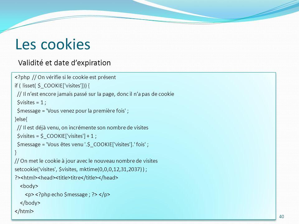 Les cookies 40 Validité et date dexpiration <?php // On vérifie si le cookie est présent if ( !isset( $_COOKIE[ visites ])) { // Il nest encore jamais passé sur la page, donc il na pas de cookie $visites = 1 ; $message = Vous venez pour la première fois ; }else{ // Il est déjà venu, on incrémente son nombre de visites $visites = $_COOKIE[ visites ] + 1 ; $message = Vous êtes venu .$_COOKIE[ visites ]. fois ; } // On met le cookie à jour avec le nouveau nombre de visites setcookie( visites , $visites, mktime(0,0,0,12,31,2037) ) ; ?> titre <?php // On vérifie si le cookie est présent if ( !isset( $_COOKIE[ visites ])) { // Il nest encore jamais passé sur la page, donc il na pas de cookie $visites = 1 ; $message = Vous venez pour la première fois ; }else{ // Il est déjà venu, on incrémente son nombre de visites $visites = $_COOKIE[ visites ] + 1 ; $message = Vous êtes venu .$_COOKIE[ visites ]. fois ; } // On met le cookie à jour avec le nouveau nombre de visites setcookie( visites , $visites, mktime(0,0,0,12,31,2037) ) ; ?> titre
