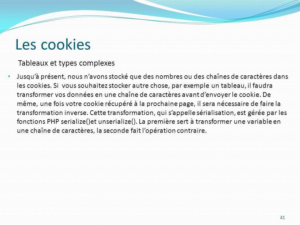 Les cookies 41 Jusquà présent, nous navons stocké que des nombres ou des chaînes de caractères dans les cookies.