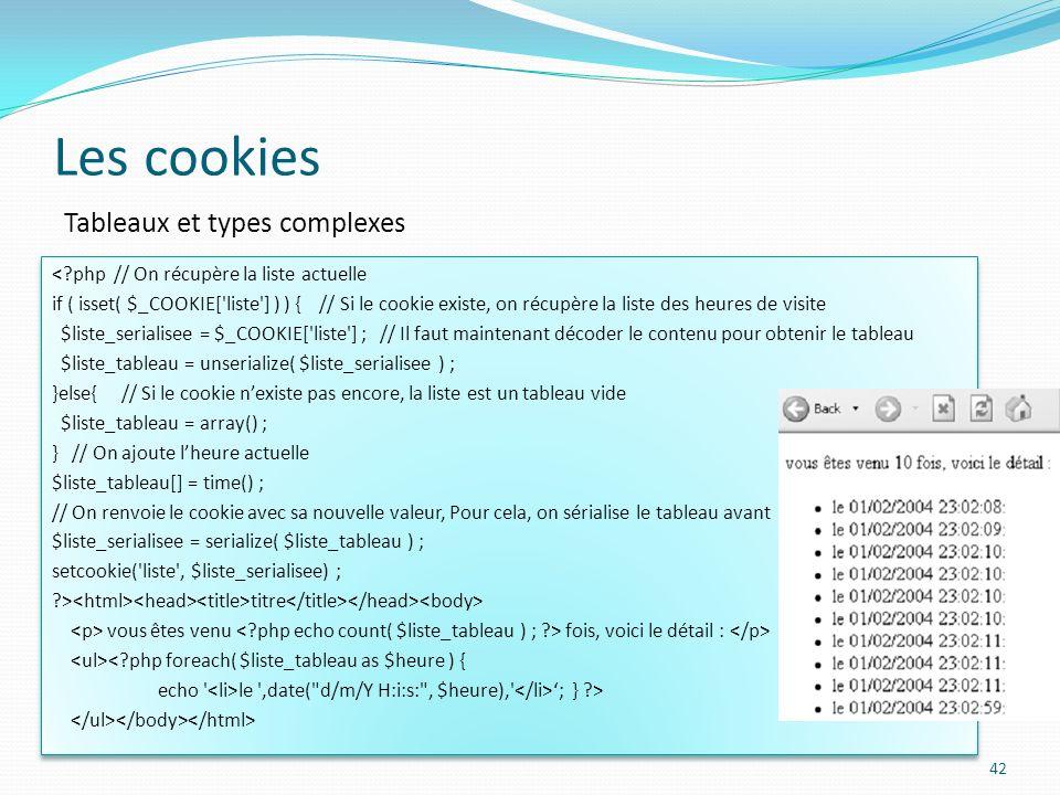 Les cookies 42 Tableaux et types complexes <?php // On récupère la liste actuelle if ( isset( $_COOKIE[ liste ] ) ) { // Si le cookie existe, on récupère la liste des heures de visite $liste_serialisee = $_COOKIE[ liste ] ; // Il faut maintenant décoder le contenu pour obtenir le tableau $liste_tableau = unserialize( $liste_serialisee ) ; }else{ // Si le cookie nexiste pas encore, la liste est un tableau vide $liste_tableau = array() ; } // On ajoute lheure actuelle $liste_tableau[] = time() ; // On renvoie le cookie avec sa nouvelle valeur, Pour cela, on sérialise le tableau avant $liste_serialisee = serialize( $liste_tableau ) ; setcookie( liste , $liste_serialisee) ; ?> titre vous êtes venu fois, voici le détail : <?php foreach( $liste_tableau as $heure ) { echo le ,date( d/m/Y H:i:s: , $heure), ; } ?> <?php // On récupère la liste actuelle if ( isset( $_COOKIE[ liste ] ) ) { // Si le cookie existe, on récupère la liste des heures de visite $liste_serialisee = $_COOKIE[ liste ] ; // Il faut maintenant décoder le contenu pour obtenir le tableau $liste_tableau = unserialize( $liste_serialisee ) ; }else{ // Si le cookie nexiste pas encore, la liste est un tableau vide $liste_tableau = array() ; } // On ajoute lheure actuelle $liste_tableau[] = time() ; // On renvoie le cookie avec sa nouvelle valeur, Pour cela, on sérialise le tableau avant $liste_serialisee = serialize( $liste_tableau ) ; setcookie( liste , $liste_serialisee) ; ?> titre vous êtes venu fois, voici le détail : <?php foreach( $liste_tableau as $heure ) { echo le ,date( d/m/Y H:i:s: , $heure), ; } ?>