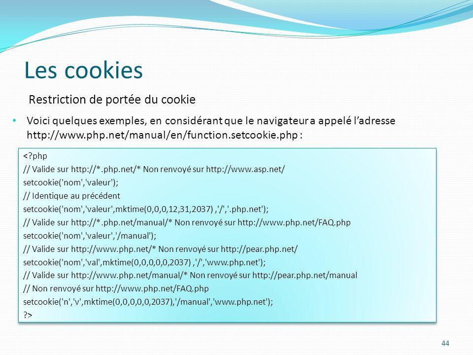 Les cookies 44 Voici quelques exemples, en considérant que le navigateur a appelé ladresse http://www.php.net/manual/en/function.setcookie.php : Restriction de portée du cookie <?php // Valide sur http://*.php.net/* Non renvoyé sur http://www.asp.net/ setcookie( nom , valeur ); // Identique au précédent setcookie( nom , valeur ,mktime(0,0,0,12,31,2037), / , .php.net ); // Valide sur http://*.php.net/manual/* Non renvoyé sur http://www.php.net/FAQ.php setcookie( nom , valeur , /manual ); // Valide sur http://www.php.net/* Non renvoyé sur http://pear.php.net/ setcookie( nom , val ,mktime(0,0,0,0,0,2037), / , www.php.net ); // Valide sur http://www.php.net/manual/* Non renvoyé sur http://pear.php.net/manual // Non renvoyé sur http://www.php.net/FAQ.php setcookie( n , v ,mktime(0,0,0,0,0,2037), /manual , www.php.net ); ?> <?php // Valide sur http://*.php.net/* Non renvoyé sur http://www.asp.net/ setcookie( nom , valeur ); // Identique au précédent setcookie( nom , valeur ,mktime(0,0,0,12,31,2037), / , .php.net ); // Valide sur http://*.php.net/manual/* Non renvoyé sur http://www.php.net/FAQ.php setcookie( nom , valeur , /manual ); // Valide sur http://www.php.net/* Non renvoyé sur http://pear.php.net/ setcookie( nom , val ,mktime(0,0,0,0,0,2037), / , www.php.net ); // Valide sur http://www.php.net/manual/* Non renvoyé sur http://pear.php.net/manual // Non renvoyé sur http://www.php.net/FAQ.php setcookie( n , v ,mktime(0,0,0,0,0,2037), /manual , www.php.net ); ?>