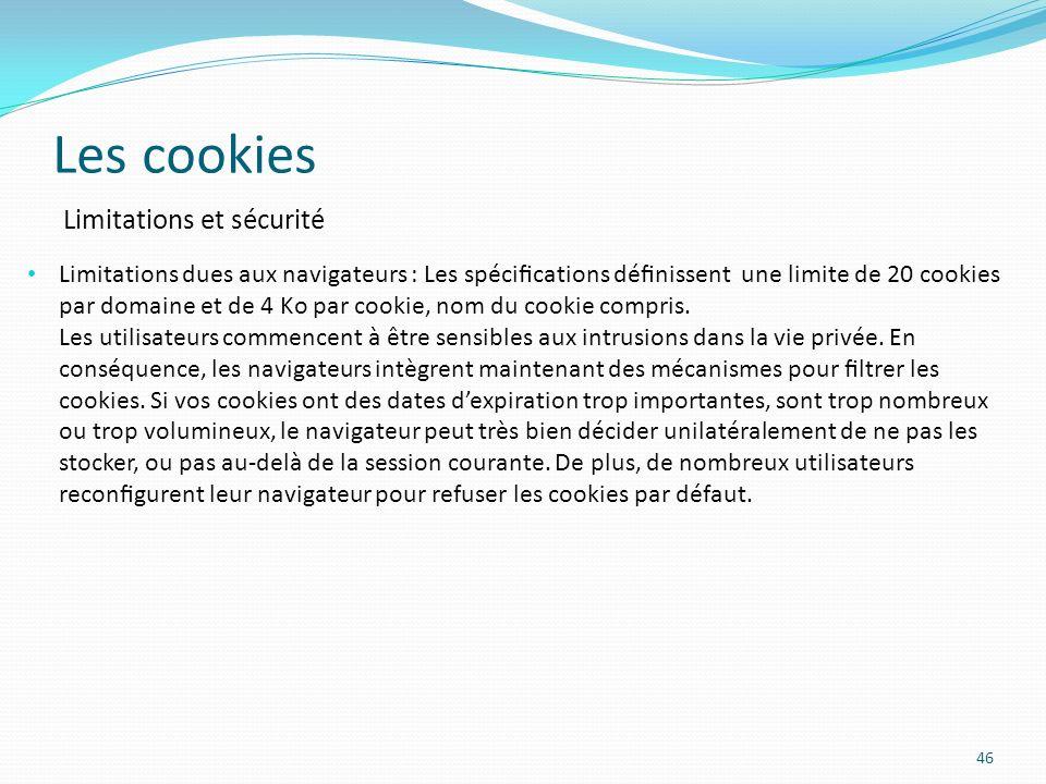 Les cookies 46 Limitations dues aux navigateurs : Les spécications dénissent une limite de 20 cookies par domaine et de 4 Ko par cookie, nom du cookie compris.