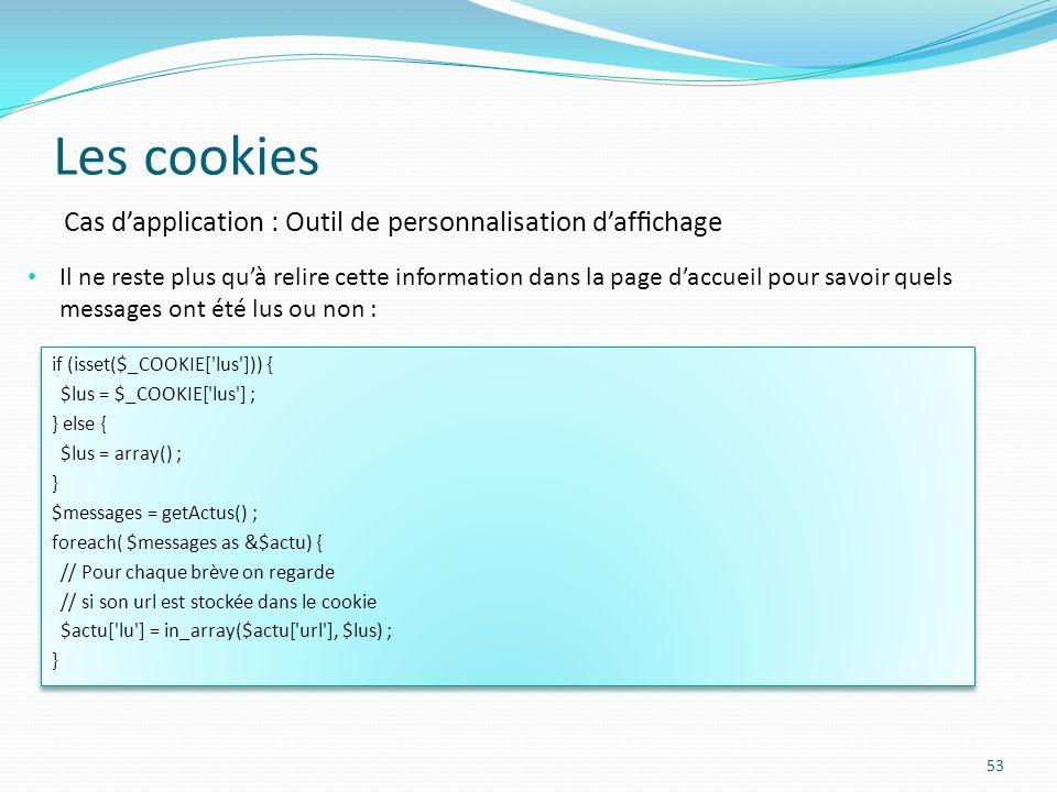 Les cookies 53 Il ne reste plus quà relire cette information dans la page daccueil pour savoir quels messages ont été lus ou non : Cas dapplication : Outil de personnalisation dafchage if (isset($_COOKIE[ lus ])) { $lus = $_COOKIE[ lus ] ; } else { $lus = array() ; } $messages = getActus() ; foreach( $messages as &$actu) { // Pour chaque brève on regarde // si son url est stockée dans le cookie $actu[ lu ] = in_array($actu[ url ], $lus) ; } if (isset($_COOKIE[ lus ])) { $lus = $_COOKIE[ lus ] ; } else { $lus = array() ; } $messages = getActus() ; foreach( $messages as &$actu) { // Pour chaque brève on regarde // si son url est stockée dans le cookie $actu[ lu ] = in_array($actu[ url ], $lus) ; }