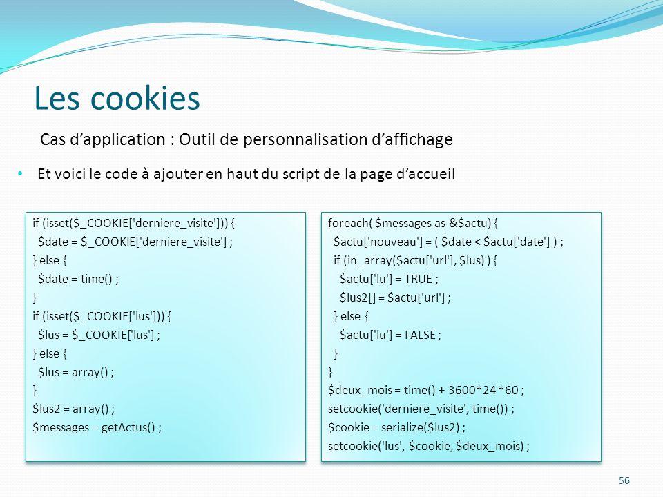 Les cookies 56 Et voici le code à ajouter en haut du script de la page daccueil Cas dapplication : Outil de personnalisation dafchage if (isset($_COOKIE[ derniere_visite ])) { $date = $_COOKIE[ derniere_visite ] ; } else { $date = time() ; } if (isset($_COOKIE[ lus ])) { $lus = $_COOKIE[ lus ] ; } else { $lus = array() ; } $lus2 = array() ; $messages = getActus() ; if (isset($_COOKIE[ derniere_visite ])) { $date = $_COOKIE[ derniere_visite ] ; } else { $date = time() ; } if (isset($_COOKIE[ lus ])) { $lus = $_COOKIE[ lus ] ; } else { $lus = array() ; } $lus2 = array() ; $messages = getActus() ; foreach( $messages as &$actu) { $actu[ nouveau ] = ( $date < $actu[ date ] ) ; if (in_array($actu[ url ], $lus) ) { $actu[ lu ] = TRUE ; $lus2[] = $actu[ url ] ; } else { $actu[ lu ] = FALSE ; } $deux_mois = time() + 3600*24 *60 ; setcookie( derniere_visite , time()) ; $cookie = serialize($lus2) ; setcookie( lus , $cookie, $deux_mois) ; foreach( $messages as &$actu) { $actu[ nouveau ] = ( $date < $actu[ date ] ) ; if (in_array($actu[ url ], $lus) ) { $actu[ lu ] = TRUE ; $lus2[] = $actu[ url ] ; } else { $actu[ lu ] = FALSE ; } $deux_mois = time() + 3600*24 *60 ; setcookie( derniere_visite , time()) ; $cookie = serialize($lus2) ; setcookie( lus , $cookie, $deux_mois) ;